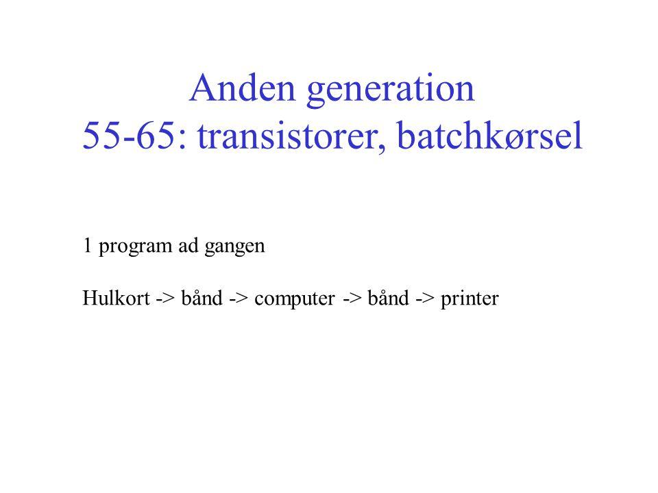 Anden generation 55-65: transistorer, batchkørsel 1 program ad gangen Hulkort -> bånd -> computer -> bånd -> printer