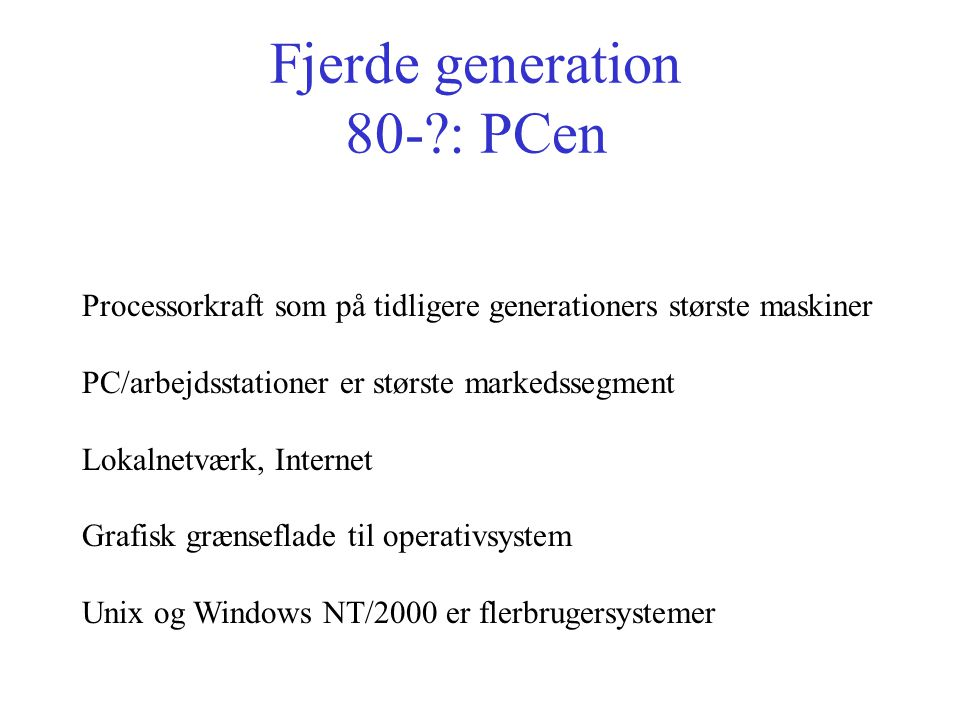 Fjerde generation 80- : PCen Processorkraft som på tidligere generationers største maskiner PC/arbejdsstationer er største markedssegment Lokalnetværk, Internet Grafisk grænseflade til operativsystem Unix og Windows NT/2000 er flerbrugersystemer
