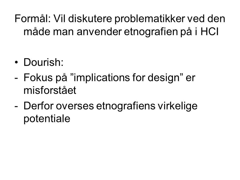 Formål: Vil diskutere problematikker ved den måde man anvender etnografien på i HCI Dourish: -Fokus på implications for design er misforstået -Derfor overses etnografiens virkelige potentiale