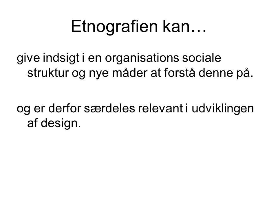 Etnografien kan… give indsigt i en organisations sociale struktur og nye måder at forstå denne på.