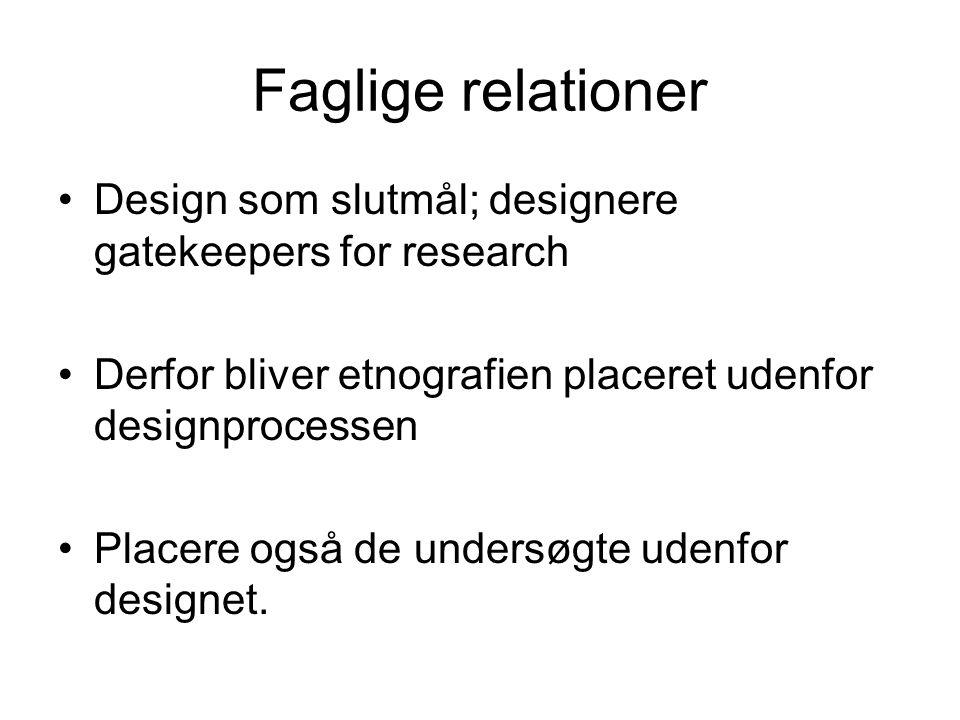 Faglige relationer Design som slutmål; designere gatekeepers for research Derfor bliver etnografien placeret udenfor designprocessen Placere også de undersøgte udenfor designet.