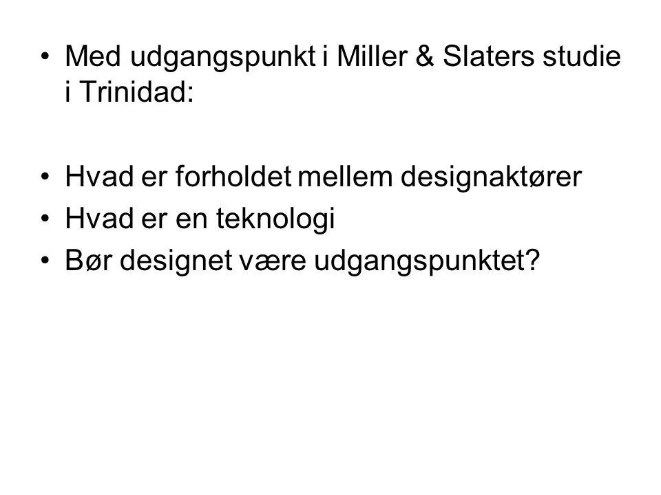 Med udgangspunkt i Miller & Slaters studie i Trinidad: Hvad er forholdet mellem designaktører Hvad er en teknologi Bør designet være udgangspunktet
