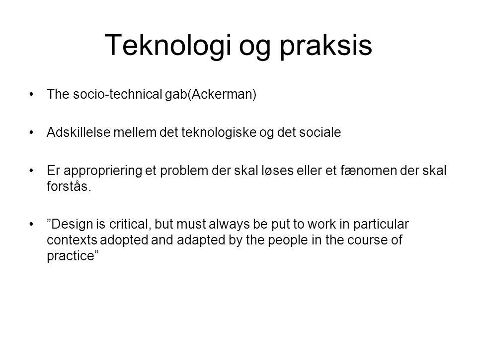 Teknologi og praksis The socio-technical gab(Ackerman) Adskillelse mellem det teknologiske og det sociale Er appropriering et problem der skal løses eller et fænomen der skal forstås.