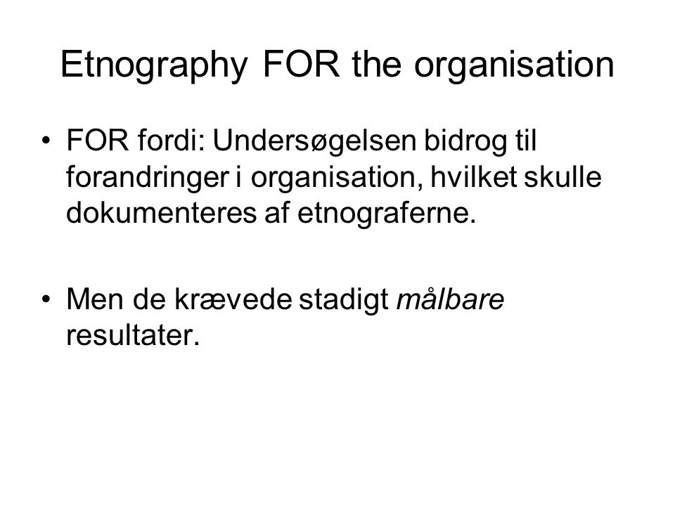 Etnography FOR the organisation FOR fordi: Undersøgelsen bidrog til forandringer i organisation, hvilket skulle dokumenteres af etnograferne.