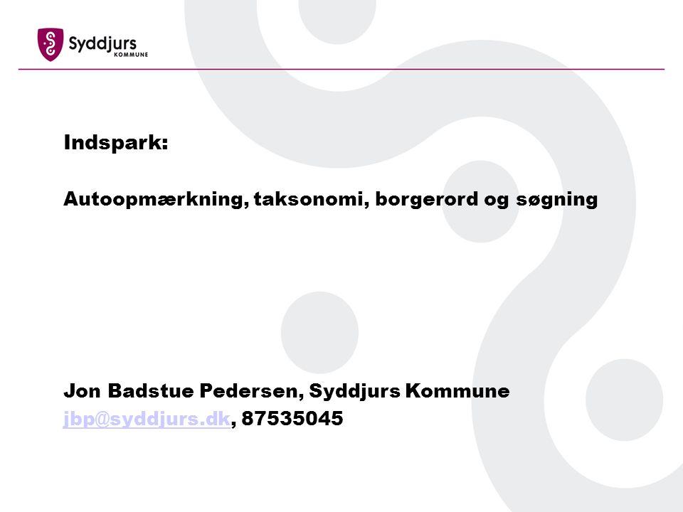 Indspark: Autoopmærkning, taksonomi, borgerord og søgning Jon Badstue Pedersen, Syddjurs Kommune jbp@syddjurs.dkjbp@syddjurs.dk, 87535045
