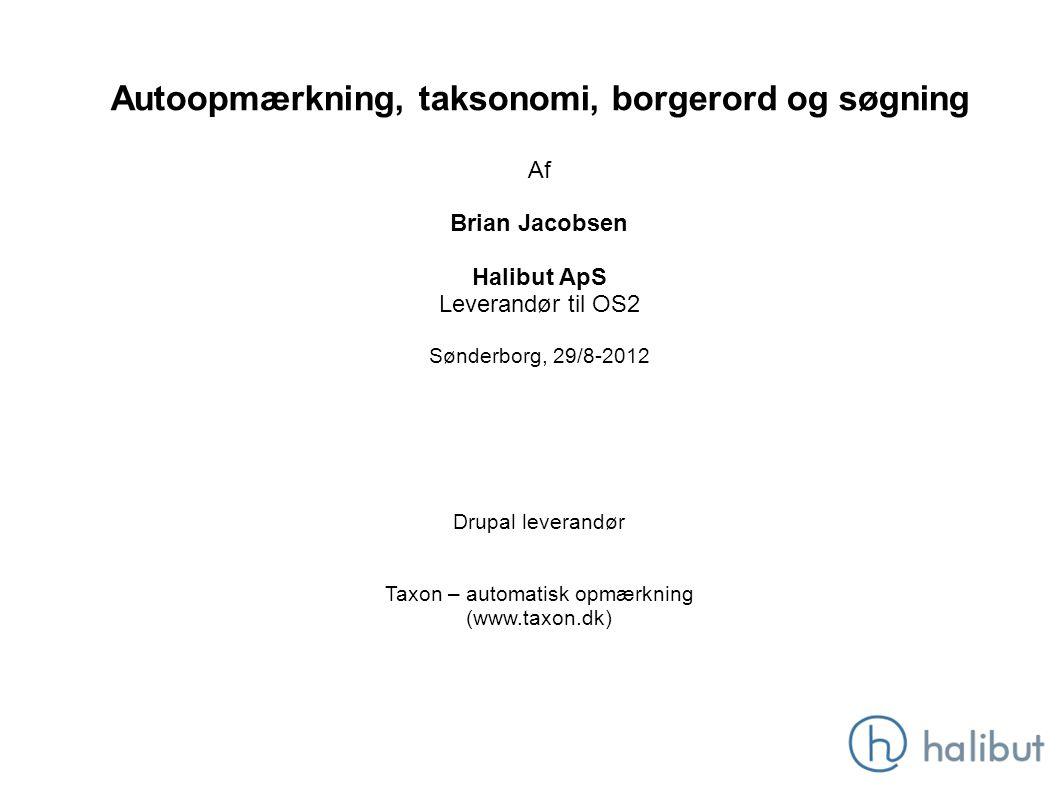 Autoopmærkning, taksonomi, borgerord og søgning Af Brian Jacobsen Halibut ApS Leverandør til OS2 Sønderborg, 29/8-2012 Drupal leverandør Taxon – automatisk opmærkning (www.taxon.dk)