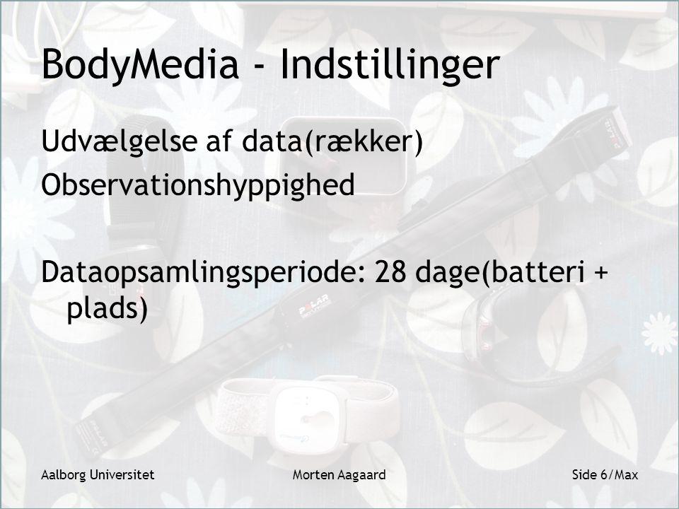 BodyMedia - Indstillinger Udvælgelse af data(rækker) Observationshyppighed Dataopsamlingsperiode: 28 dage(batteri + plads) Aalborg UniversitetMorten AagaardSide 6/Max