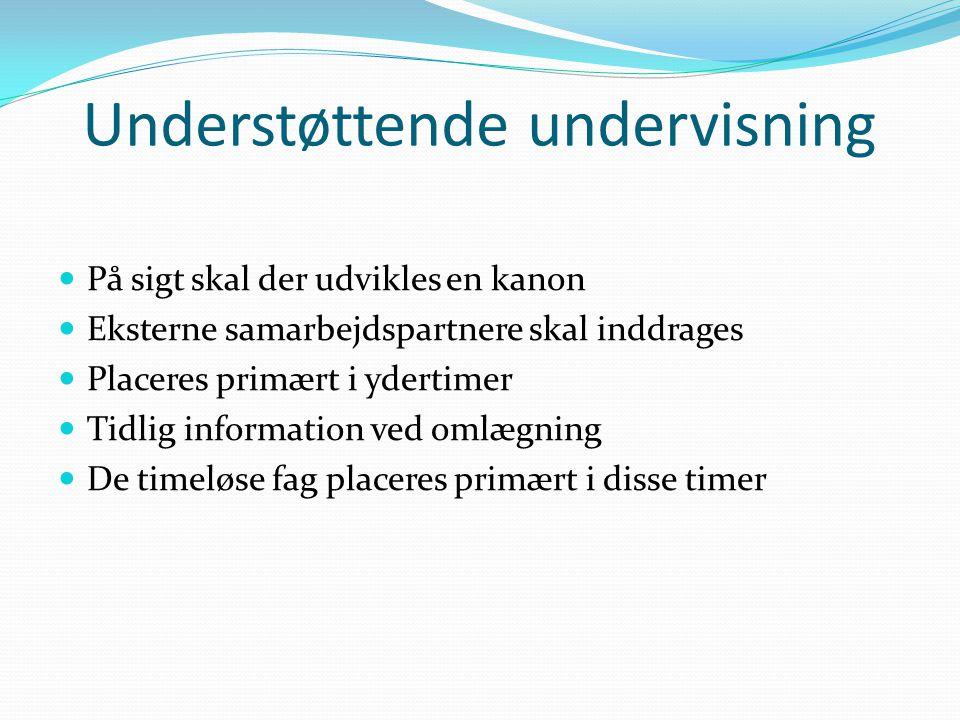 Understøttende undervisning På sigt skal der udvikles en kanon Eksterne samarbejdspartnere skal inddrages Placeres primært i ydertimer Tidlig information ved omlægning De timeløse fag placeres primært i disse timer