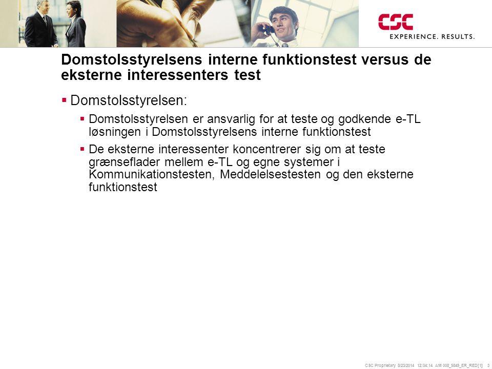 CSC Proprietary 8/23/2014 12:04:35 AM 008_5849_ER_RED[1] 3 Domstolsstyrelsens interne funktionstest versus de eksterne interessenters test  Domstolsstyrelsen:  Domstolsstyrelsen er ansvarlig for at teste og godkende e-TL løsningen i Domstolsstyrelsens interne funktionstest  De eksterne interessenter koncentrerer sig om at teste grænseflader mellem e-TL og egne systemer i Kommunikationstesten, Meddelelsestesten og den eksterne funktionstest