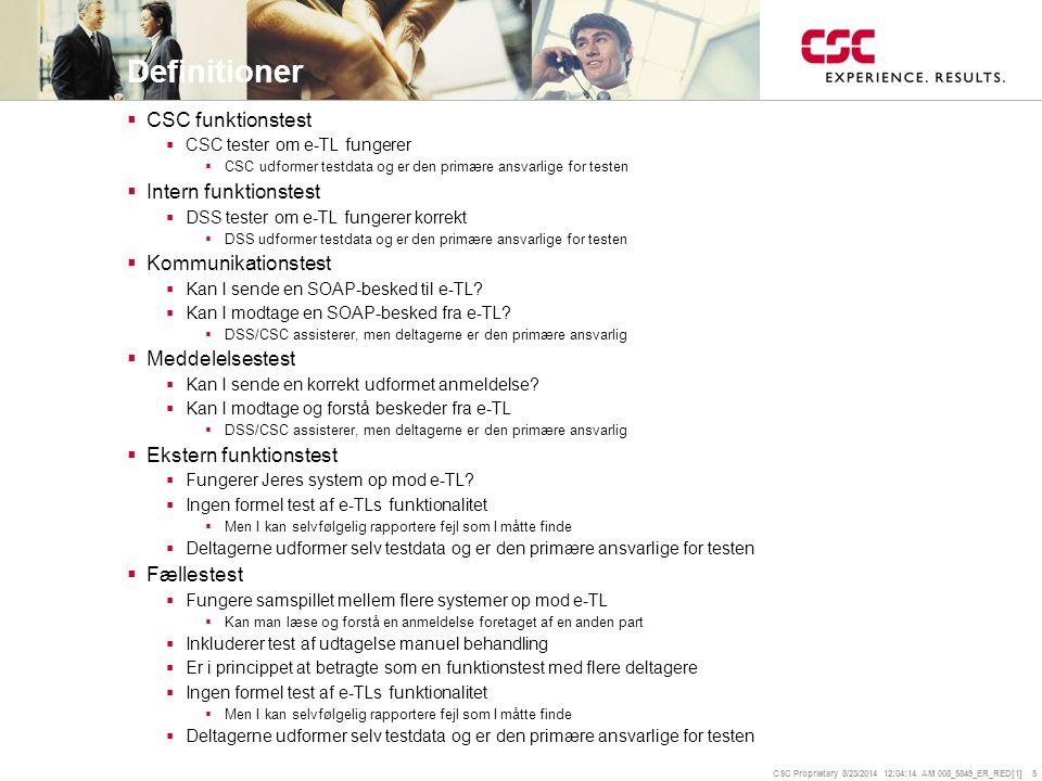 CSC Proprietary 8/23/2014 12:04:35 AM 008_5849_ER_RED[1] 5 Definitioner  CSC funktionstest  CSC tester om e-TL fungerer  CSC udformer testdata og er den primære ansvarlige for testen  Intern funktionstest  DSS tester om e-TL fungerer korrekt  DSS udformer testdata og er den primære ansvarlige for testen  Kommunikationstest  Kan I sende en SOAP-besked til e-TL.