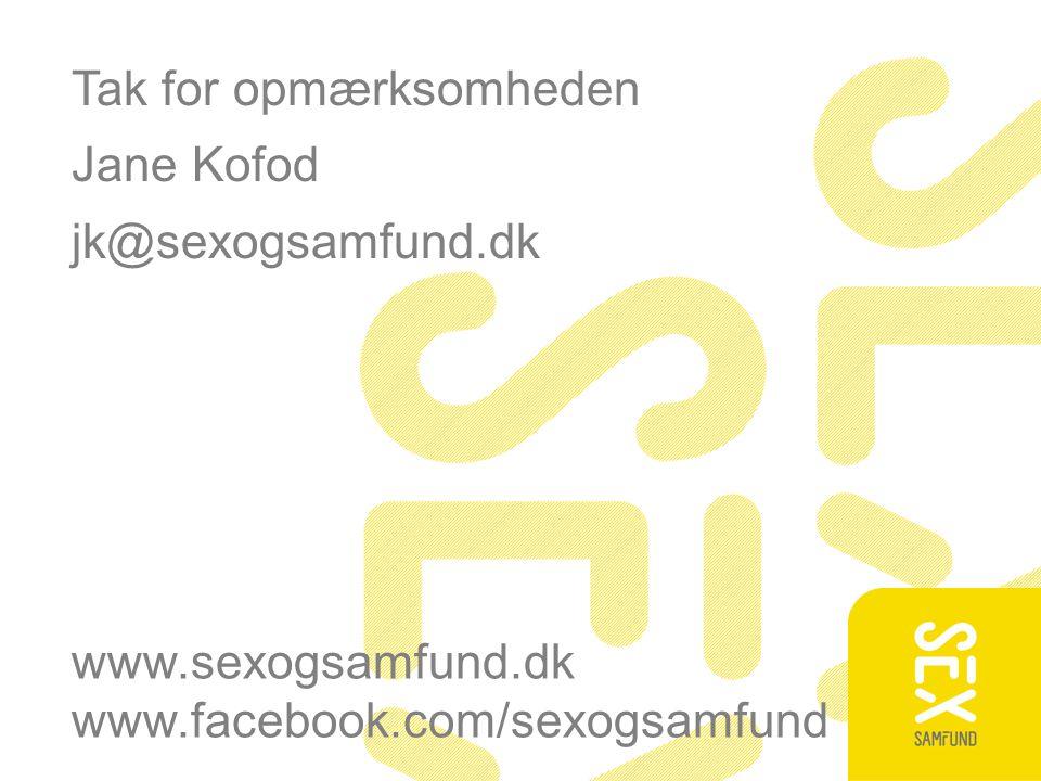 Tak for opmærksomheden Jane Kofod jk@sexogsamfund.dk www.sexogsamfund.dk www.facebook.com/sexogsamfund