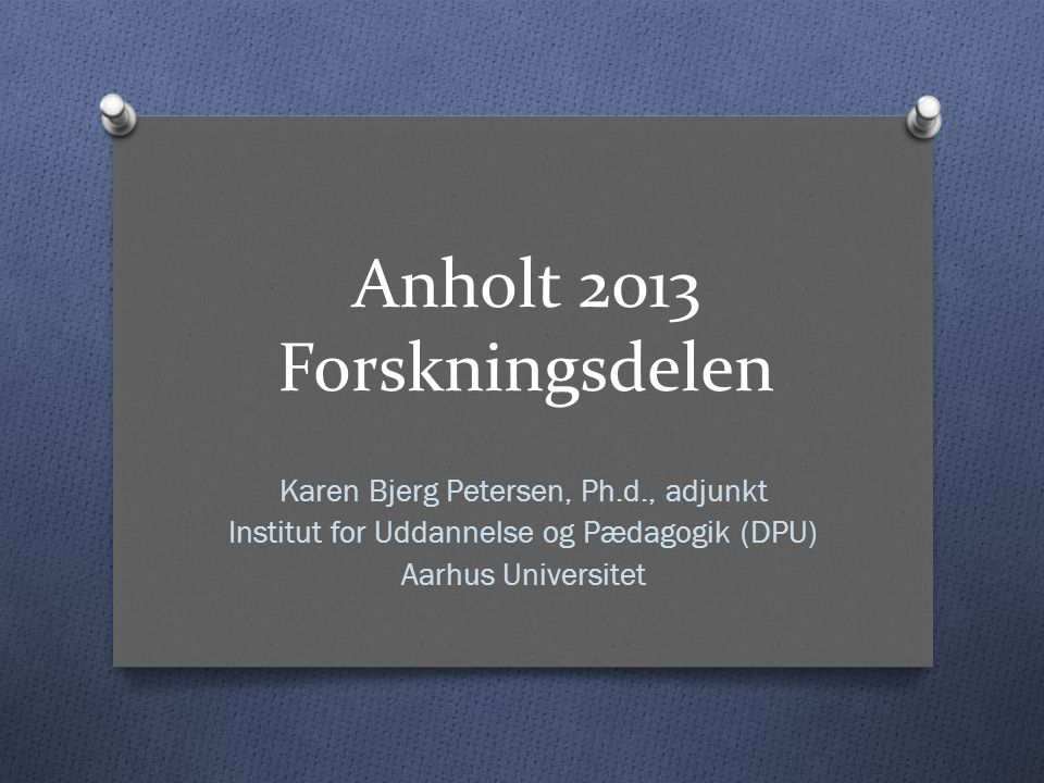 Anholt 2013 Forskningsdelen Karen Bjerg Petersen, Ph.d., adjunkt Institut for Uddannelse og Pædagogik (DPU) Aarhus Universitet