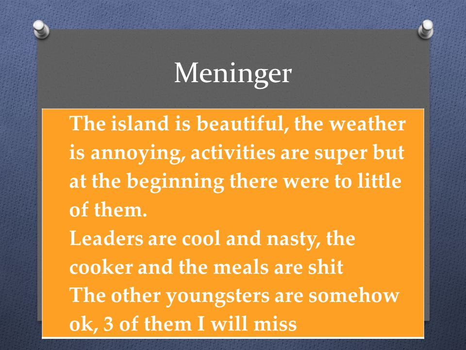 Meninger The island is beautiful, the weather is annoying, activities are super but at the beginning there were to little of them.