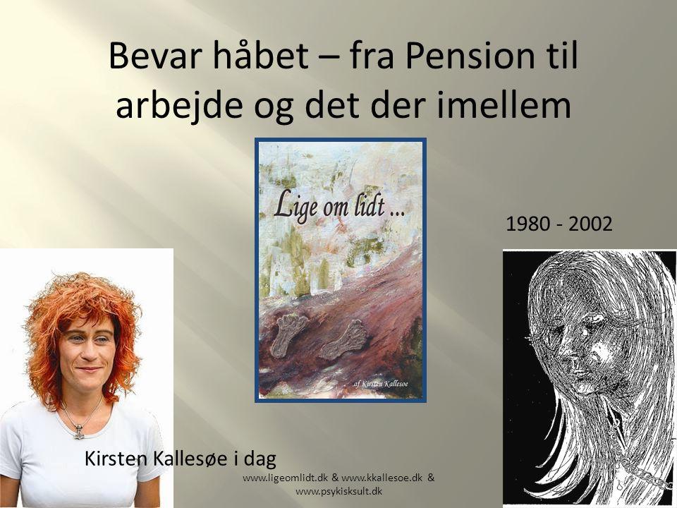 Bevar håbet – fra Pension til arbejde og det der imellem www.ligeomlidt.dk & www.kkallesoe.dk & www.psykisksult.dk Kirsten Kallesøe i dag 1980 - 2002