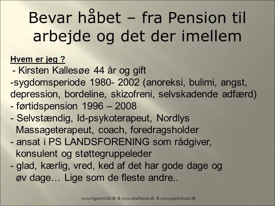 www.ligeomlidt.dk & www.kkallesoe.dk & www.psykisksult.dk Bevar håbet – fra Pension til arbejde og det der imellem Hvem er jeg .