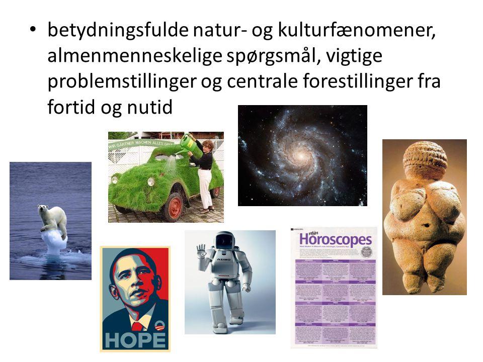 betydningsfulde natur- og kulturfænomener, almenmenneskelige spørgsmål, vigtige problemstillinger og centrale forestillinger fra fortid og nutid
