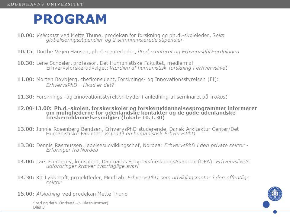 Sted og dato (Indsæt --> Diasnummer) Dias 3 PROGRAM 10.00: Velkomst ved Mette Thunø, prodekan for forskning og ph.d.-skoleleder, Seks globaliseringsstipendier og 2 samfinansierede stipendier 10.15: Dorthe Vejen Hansen, ph.d.-centerleder, Ph.d.-centeret og ErhvervsPhD-ordningen 10.30: Lene Schøsler, professor, Det Humanistiske Fakultet, medlem af Erhvervsforskerudvalget: Værdien af humanistisk forskning i erhvervslivet 11.00: Morten Bovbjerg, chefkonsulent, Forsknings- og Innovationsstyrelsen (FI): ErhvervsPhD - Hvad er det.