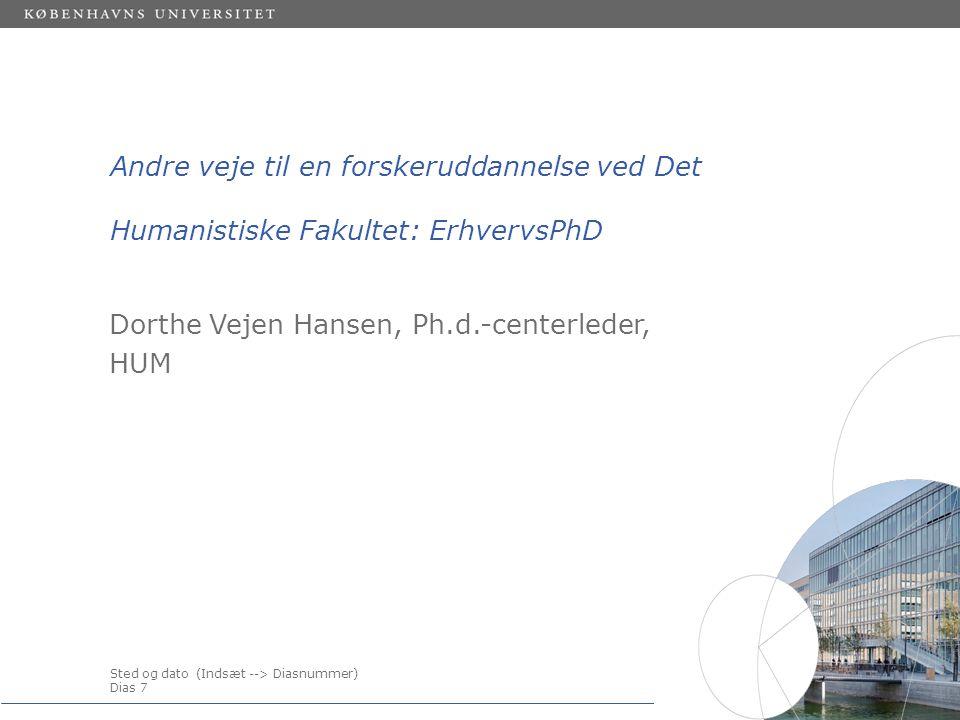Sted og dato (Indsæt --> Diasnummer) Dias 7 Andre veje til en forskeruddannelse ved Det Humanistiske Fakultet: ErhvervsPhD Dorthe Vejen Hansen, Ph.d.-centerleder, HUM