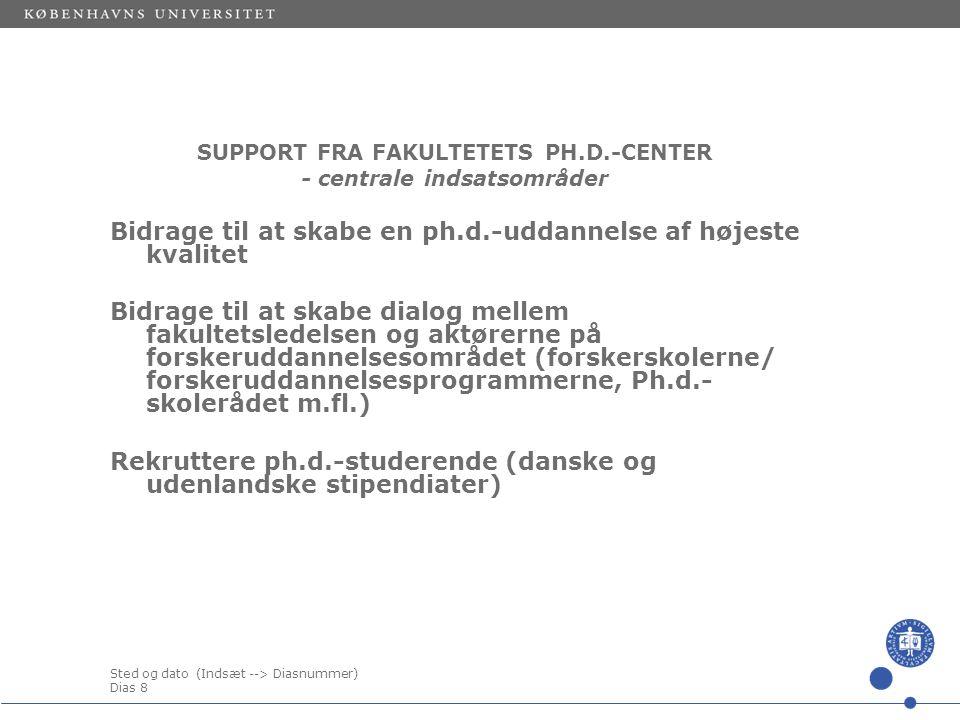 Sted og dato (Indsæt --> Diasnummer) Dias 8 SUPPORT FRA FAKULTETETS PH.D.-CENTER - centrale indsatsområder Bidrage til at skabe en ph.d.-uddannelse af højeste kvalitet Bidrage til at skabe dialog mellem fakultetsledelsen og aktørerne på forskeruddannelsesområdet (forskerskolerne/ forskeruddannelsesprogrammerne, Ph.d.- skolerådet m.fl.) Rekruttere ph.d.-studerende (danske og udenlandske stipendiater)