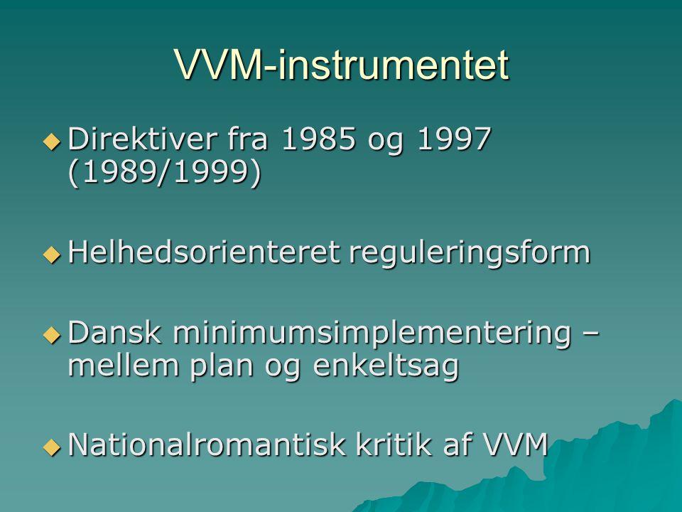 VVM-instrumentet  Direktiver fra 1985 og 1997 (1989/1999)  Helhedsorienteret reguleringsform  Dansk minimumsimplementering – mellem plan og enkeltsag  Nationalromantisk kritik af VVM