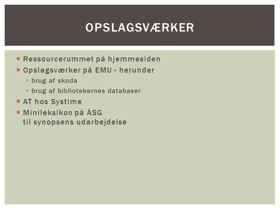  Ressourcerummet på hjemmesiden  Opslagsværker på EMU - herunder  brug af skoda  brug af bibliotekernes databaser  AT hos Systime  Minileksikon på ÅSG til synopsens udarbejdelse OPSLAGSVÆRKER