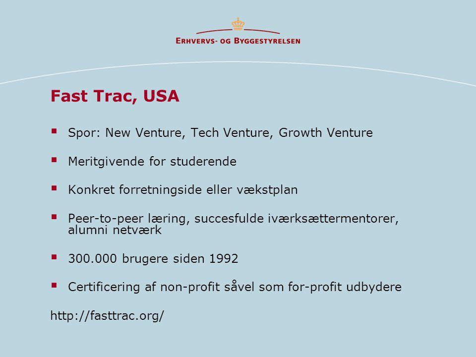 Fast Trac, USA  Spor: New Venture, Tech Venture, Growth Venture  Meritgivende for studerende  Konkret forretningside eller vækstplan  Peer-to-peer læring, succesfulde iværksættermentorer, alumni netværk  300.000 brugere siden 1992  Certificering af non-profit såvel som for-profit udbydere http://fasttrac.org/