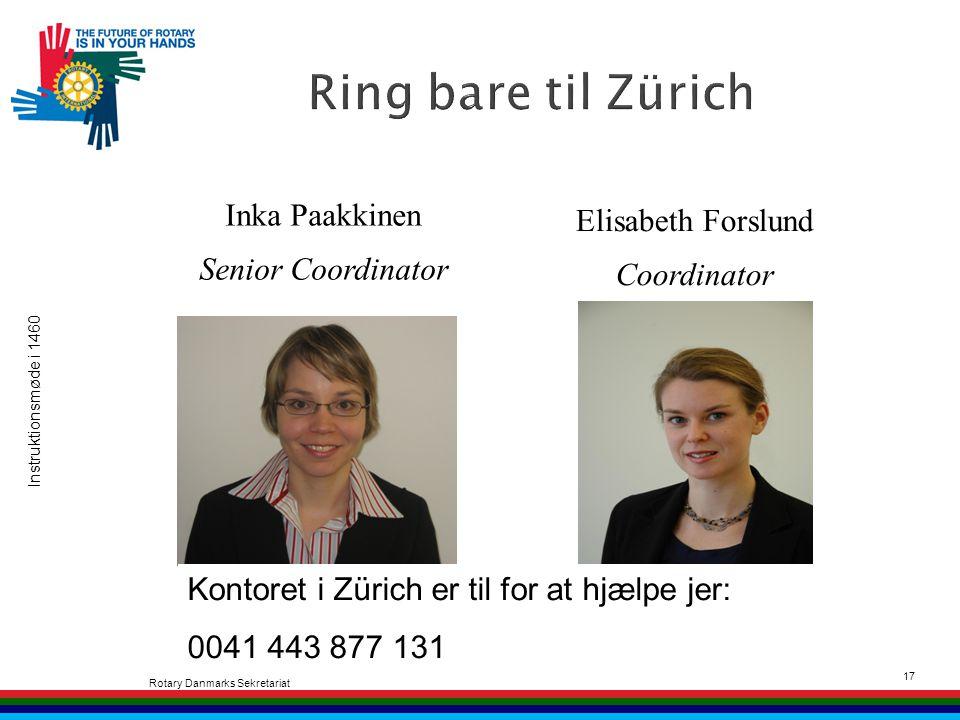 Instruktionsmøde i 1460 Rotary Danmarks Sekretariat 17 Inka Paakkinen Senior Coordinator Elisabeth Forslund Coordinator Kontoret i Zürich er til for at hjælpe jer: 0041 443 877 131