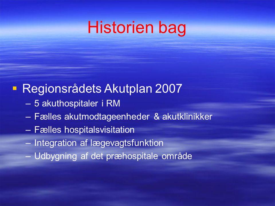 Historien bag  Regionsrådets Akutplan 2007 –5 akuthospitaler i RM –Fælles akutmodtageenheder & akutklinikker –Fælles hospitalsvisitation –Integration af lægevagtsfunktion –Udbygning af det præhospitale område