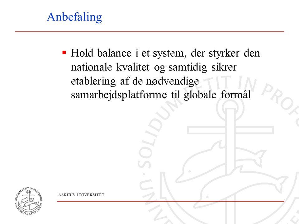 A A R H U S U N I V E R S I T E T Anbefaling  Hold balance i et system, der styrker den nationale kvalitet og samtidig sikrer etablering af de nødvendige samarbejdsplatforme til globale formål