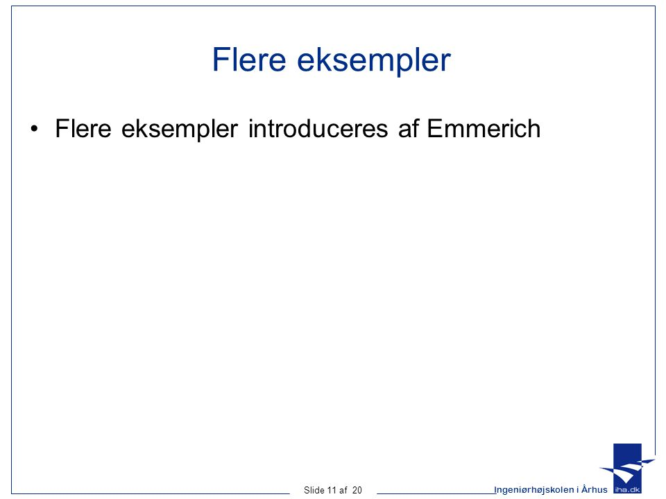 Ingeniørhøjskolen i Århus Slide 11 af 20 Flere eksempler Flere eksempler introduceres af Emmerich