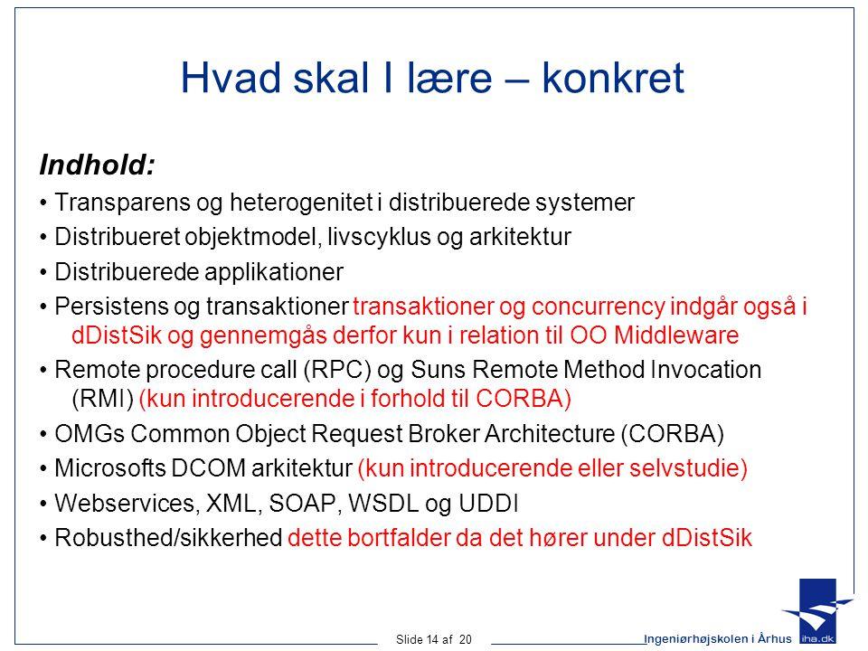 Ingeniørhøjskolen i Århus Slide 14 af 20 Hvad skal I lære – konkret Indhold: Transparens og heterogenitet i distribuerede systemer Distribueret objektmodel, livscyklus og arkitektur Distribuerede applikationer Persistens og transaktioner transaktioner og concurrency indgår også i dDistSik og gennemgås derfor kun i relation til OO Middleware Remote procedure call (RPC) og Suns Remote Method Invocation (RMI) (kun introducerende i forhold til CORBA) OMGs Common Object Request Broker Architecture (CORBA) Microsofts DCOM arkitektur (kun introducerende eller selvstudie) Webservices, XML, SOAP, WSDL og UDDI Robusthed/sikkerhed dette bortfalder da det hører under dDistSik