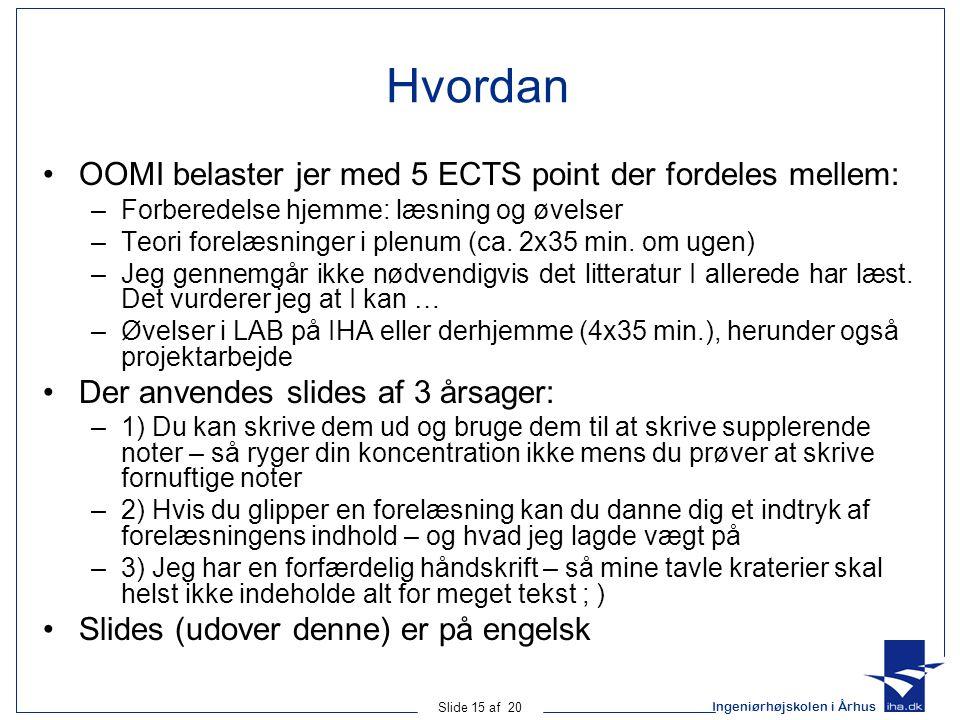Ingeniørhøjskolen i Århus Slide 15 af 20 Hvordan OOMI belaster jer med 5 ECTS point der fordeles mellem: –Forberedelse hjemme: læsning og øvelser –Teori forelæsninger i plenum (ca.