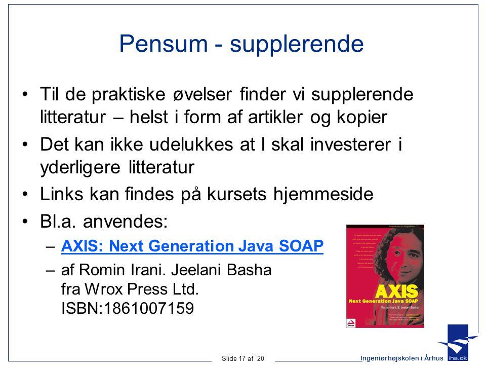 Ingeniørhøjskolen i Århus Slide 17 af 20 Pensum - supplerende Til de praktiske øvelser finder vi supplerende litteratur – helst i form af artikler og kopier Det kan ikke udelukkes at I skal investerer i yderligere litteratur Links kan findes på kursets hjemmeside Bl.a.