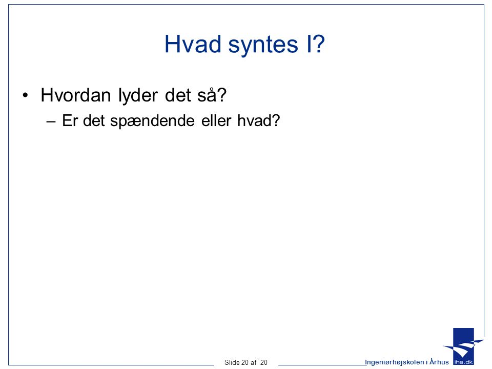 Ingeniørhøjskolen i Århus Slide 20 af 20 Hvad syntes I.