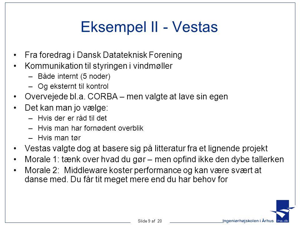 Ingeniørhøjskolen i Århus Slide 9 af 20 Eksempel II - Vestas Fra foredrag i Dansk Datateknisk Forening Kommunikation til styringen i vindmøller –Både internt (5 noder) –Og eksternt til kontrol Overvejede bl.a.
