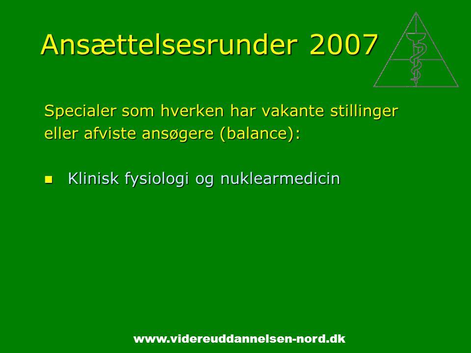 www.videreuddannelsen-nord.dk Ansættelsesrunder 2007 Specialer som hverken har vakante stillinger eller afviste ansøgere (balance): Klinisk fysiologi og nuklearmedicin Klinisk fysiologi og nuklearmedicin