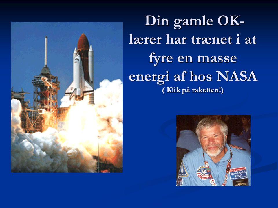 Din gamle OK- lærer har trænet i at fyre en masse energi af hos NASA ( Klik på raketten!) Din gamle OK- lærer har trænet i at fyre en masse energi af hos NASA ( Klik på raketten!)