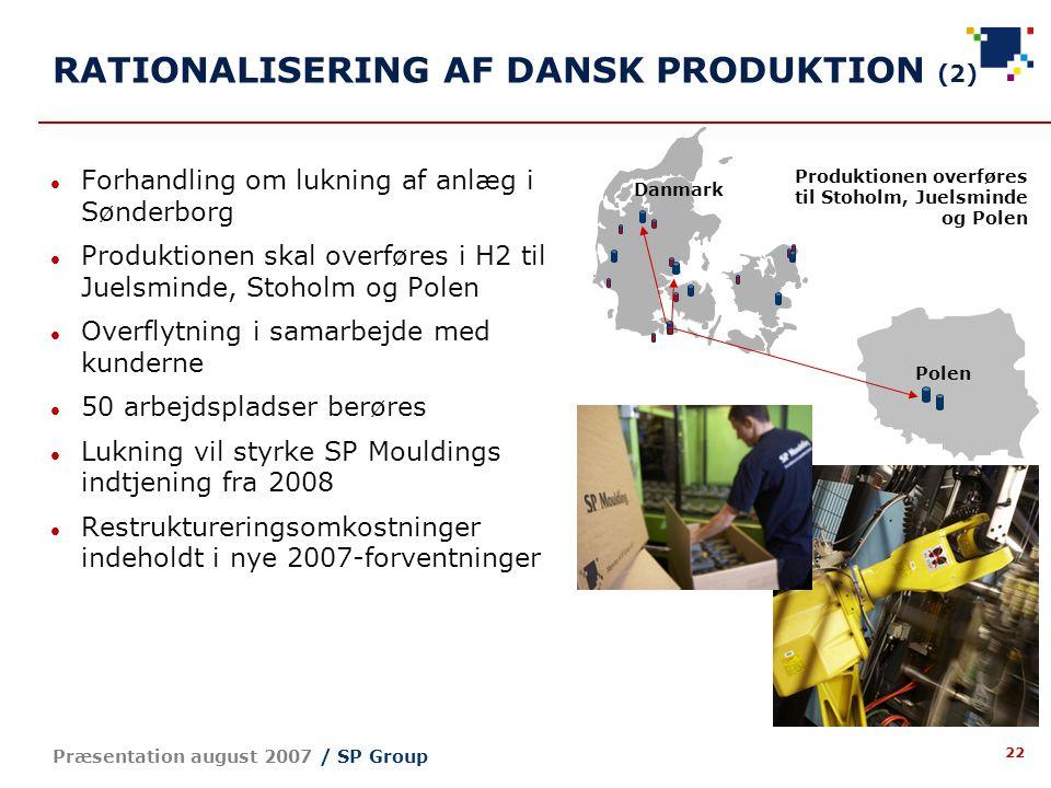 22 Præsentation august 2007 / SP Group RATIONALISERING AF DANSK PRODUKTION (2) Polen Danmark Forhandling om lukning af anlæg i Sønderborg Produktionen skal overføres i H2 til Juelsminde, Stoholm og Polen Overflytning i samarbejde med kunderne 50 arbejdspladser berøres Lukning vil styrke SP Mouldings indtjening fra 2008 Restruktureringsomkostninger indeholdt i nye 2007-forventninger Produktionen overføres til Stoholm, Juelsminde og Polen