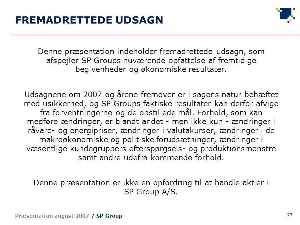 27 Præsentation august 2007 / SP Group FREMADRETTEDE UDSAGN Denne præsentation indeholder fremadrettede udsagn, som afspejler SP Groups nuværende opfattelse af fremtidige begivenheder og økonomiske resultater.