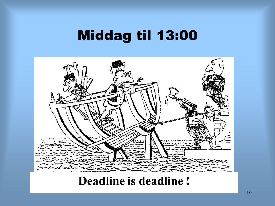10 Middag til 13:00 Deadline is deadline !