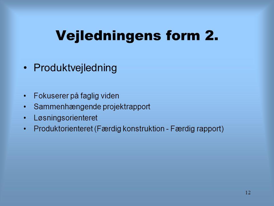 12 Vejledningens form 2. Produktvejledning Fokuserer på faglig viden Sammenhængende projektrapport Løsningsorienteret Produktorienteret (Færdig konstr