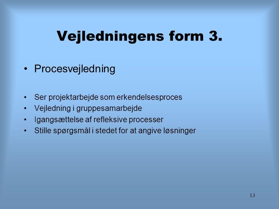 13 Vejledningens form 3. Procesvejledning Ser projektarbejde som erkendelsesproces Vejledning i gruppesamarbejde Igangsættelse af refleksive processer