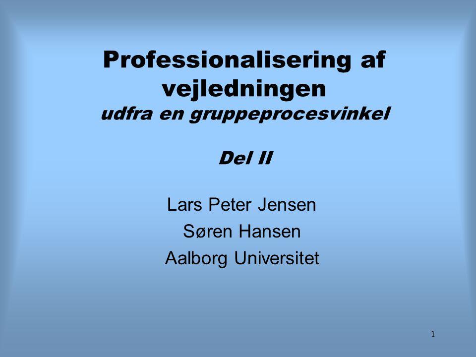 1 Professionalisering af vejledningen udfra en gruppeprocesvinkel Del II Lars Peter Jensen Søren Hansen Aalborg Universitet