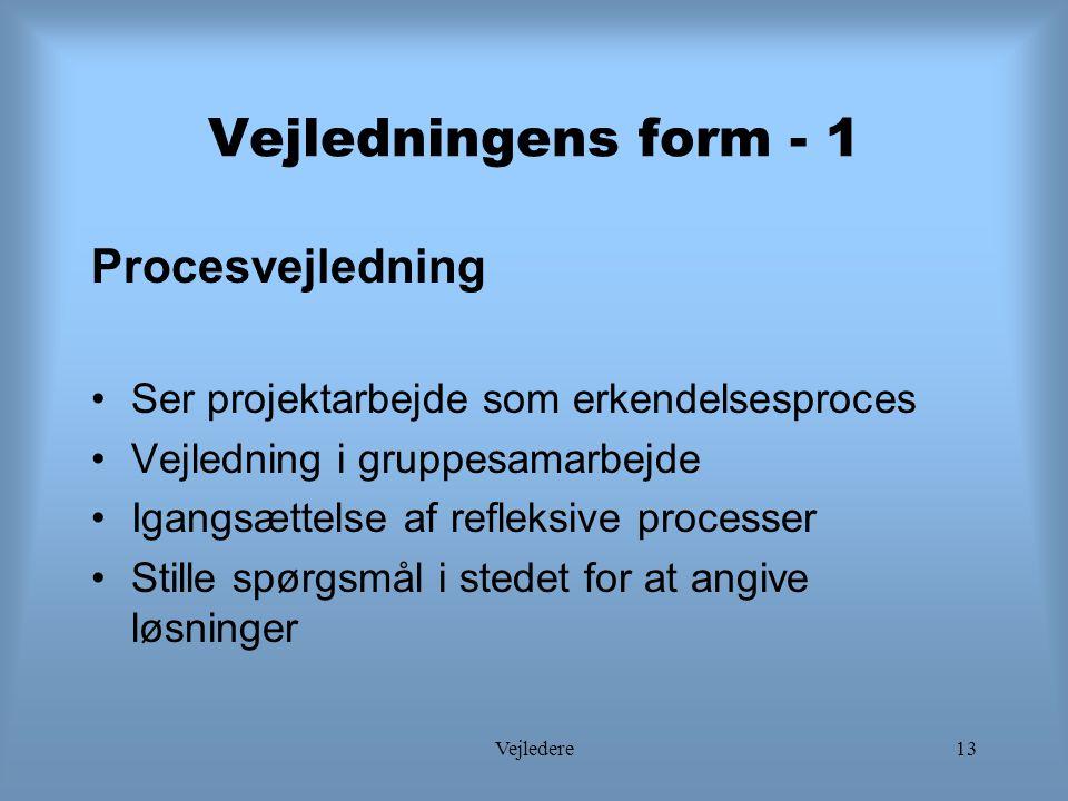 Vejledere13 Vejledningens form - 1 Procesvejledning Ser projektarbejde som erkendelsesproces Vejledning i gruppesamarbejde Igangsættelse af refleksive processer Stille spørgsmål i stedet for at angive løsninger