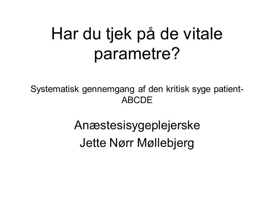 Har du tjek på de vitale parametre? Systematisk gennemgang af den kritisk syge patient- ABCDE Anæstesisygeplejerske Jette Nørr Møllebjerg