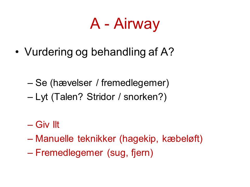 A - Airway Vurdering og behandling af A? –Se (hævelser / fremedlegemer) –Lyt (Talen? Stridor / snorken?) –Giv Ilt –Manuelle teknikker (hagekip, kæbelø
