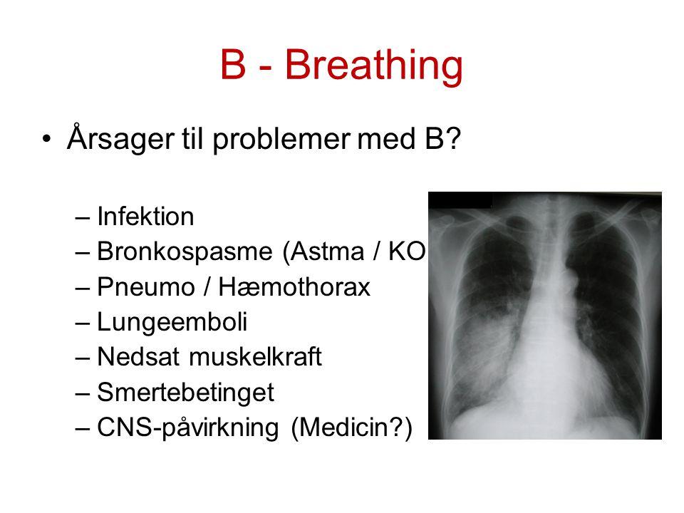 B - Breathing Årsager til problemer med B? –Infektion –Bronkospasme (Astma / KOL) –Pneumo / Hæmothorax –Lungeemboli –Nedsat muskelkraft –Smertebetinge