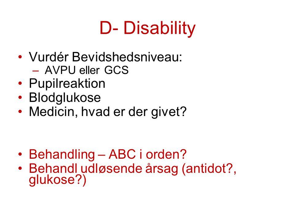 D- Disability Vurdér Bevidshedsniveau: – AVPU eller GCS Pupilreaktion Blodglukose Medicin, hvad er der givet? Behandling – ABC i orden? Behandl udløse