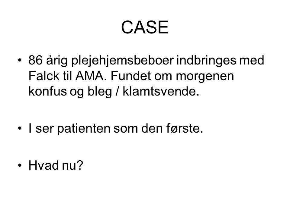 CASE 86 årig plejehjemsbeboer indbringes med Falck til AMA. Fundet om morgenen konfus og bleg / klamtsvende. I ser patienten som den første. Hvad nu?