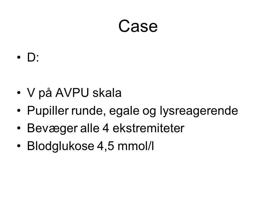 Case D: V på AVPU skala Pupiller runde, egale og lysreagerende Bevæger alle 4 ekstremiteter Blodglukose 4,5 mmol/l